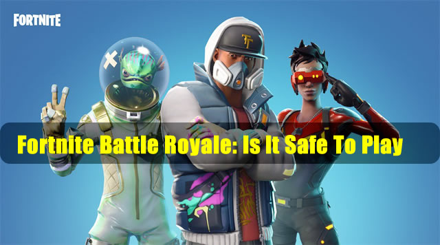 Fortnite Battle Royale: Is It Safe To Play