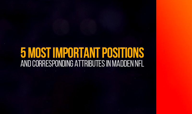 5 most important positions and corresponding attributes in Madden NFL